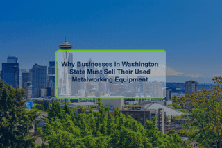 Why Businesses in Washington State Must Sell Their Used Metalworking Equipment